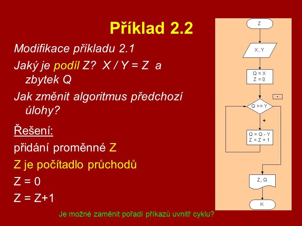 Příklad 2.2 Modifikace příkladu 2.1 Jaký je podíl Z? X / Y = Z a zbytek Q Jak změnit algoritmus předchozí úlohy? Řešení: přidání proměnné Z Z je počít