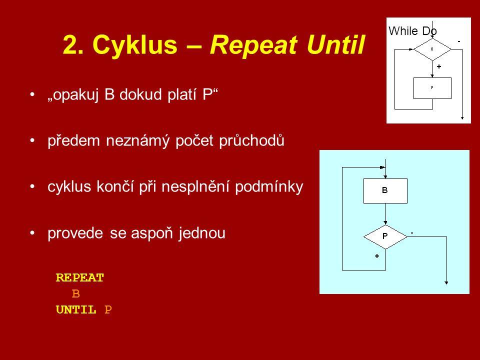 """2. Cyklus – Repeat Until """"opakuj B dokud platí P"""" předem neznámý počet průchodů cyklus končí při nesplnění podmínky provede se aspoň jednou While Do R"""