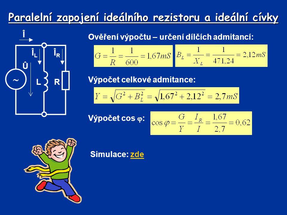 Paralelní zapojení ideálního rezistoru a ideální cívky Ověření výpočtu – určení dílčích admitancí: Výpočet cos  : Î  L Û ÎLÎL ÎRÎR R Výpočet celkové