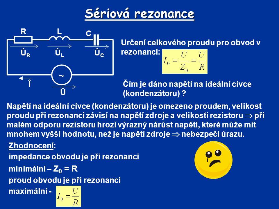 Sériová rezonance Určení celkového proudu pro obvod v rezonanci: Û Î  R C L ÛLÛL ÛRÛR ÛCÛC Čím je dáno napětí na ideální cívce (kondenzátoru) ? Napět