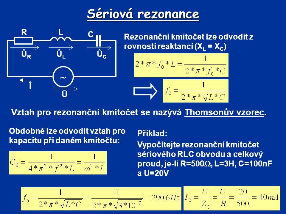 Sériová rezonance Rezonanční kmitočet lze odvodit z rovnosti reaktancí (X L = X C ) Û Î  R C L ÛLÛL ÛRÛR ÛCÛC Vztah pro rezonanční kmitočet se nazývá