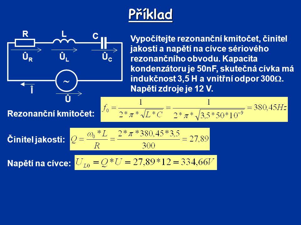Příklad Vypočítejte rezonanční kmitočet, činitel jakosti a napětí na cívce sériového rezonančního obvodu. Kapacita kondenzátoru je 50nF, skutečná cívk