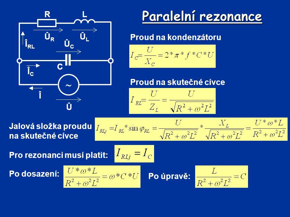 Paralelní rezonance Proud na kondenzátoru Û Î  R C L ÛLÛL ÛRÛR ÛCÛC Î RL ÎCÎC Proud na skutečné cívce Jalová složka proudu na skutečné cívce Pro rezo