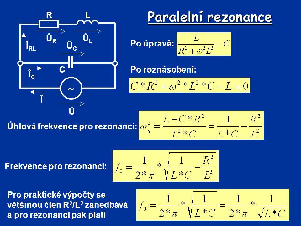 Paralelní rezonance Û Î  R C L ÛLÛL ÛRÛR ÛCÛC Î RL ÎCÎC Po úpravě: Po roznásobení: Úhlová frekvence pro rezonanci: Frekvence pro rezonanci: Pro prakt