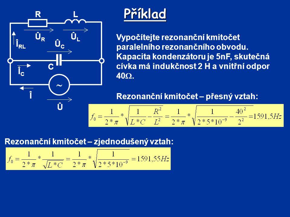 Příklad Vypočítejte rezonanční kmitočet paralelního rezonančního obvodu. Kapacita kondenzátoru je 5nF, skutečná cívka má indukčnost 2 H a vnitřní odpo