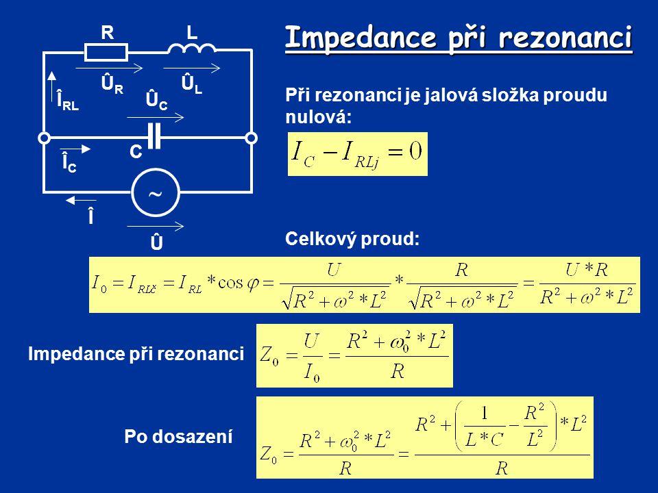 Impedance při rezonanci Û Î  R C L ÛLÛL ÛRÛR ÛCÛC Î RL ÎCÎC Při rezonanci je jalová složka proudu nulová: Celkový proud: Impedance při rezonanci Po d