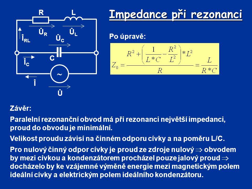 Impedance při rezonanci Û Î  R C L ÛLÛL ÛRÛR ÛCÛC Î RL ÎCÎC Po úpravě: Závěr: Paralelní rezonanční obvod má při rezonanci největší impedanci, proud d
