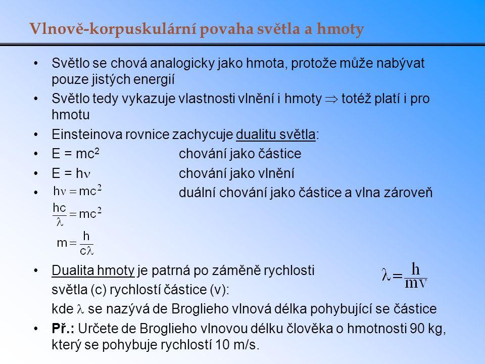 Vlnově-korpuskulární povaha světla a hmoty Světlo se chová analogicky jako hmota, protože může nabývat pouze jistých energií Světlo tedy vykazuje vlastnosti vlnění i hmoty  totéž platí i pro hmotu Einsteinova rovnice zachycuje dualitu světla: E = mc 2 chování jako částice E = h chování jako vlnění duální chování jako částice a vlna zároveň Dualita hmoty je patrná po záměně rychlosti světla (c) rychlostí částice (v): kde se nazývá de Broglieho vlnová délka pohybující se částice Př.: Určete de Broglieho vlnovou délku člověka o hmotnosti 90 kg, který se pohybuje rychlostí 10 m/s.