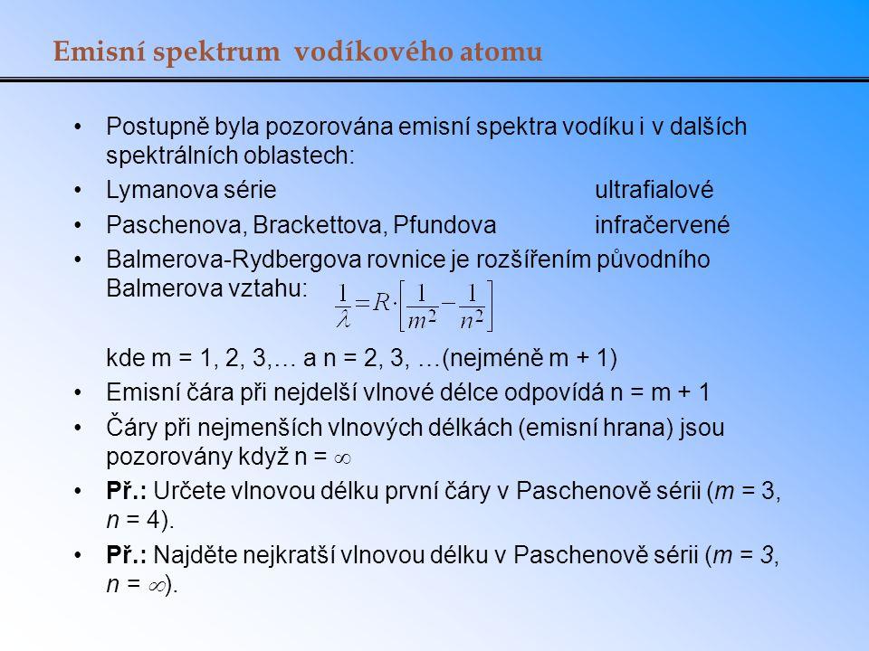 Emisní spektrum vodíkového atomu Postupně byla pozorována emisní spektra vodíku i v dalších spektrálních oblastech: Lymanova sérieultrafialové Paschenova, Brackettova, Pfundovainfračervené Balmerova-Rydbergova rovnice je rozšířením původního Balmerova vztahu: kde m = 1, 2, 3,… a n = 2, 3, …(nejméně m + 1) Emisní čára při nejdelší vlnové délce odpovídá n = m + 1 Čáry při nejmenších vlnových délkách (emisní hrana) jsou pozorovány když n =  Př.: Určete vlnovou délku první čáry v Paschenově sérii (m = 3, n = 4).