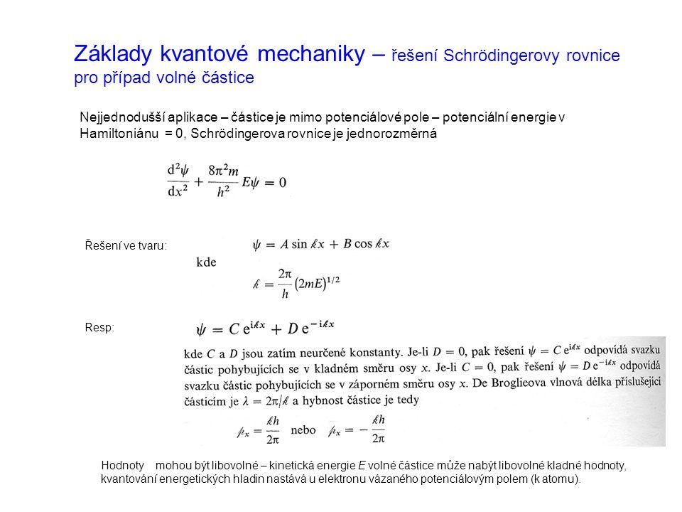 Základy kvantové mechaniky – řešení Schrödingerovy rovnice pro případ volné částice Nejjednodušší aplikace – částice je mimo potenciálové pole – potenciální energie v Hamiltoniánu = 0, Schrödingerova rovnice je jednorozměrná Řešení ve tvaru: Resp: Hodnoty mohou být libovolné – kinetická energie E volné částice může nabýt libovolné kladné hodnoty, kvantování energetických hladin nastává u elektronu vázaného potenciálovým polem (k atomu).