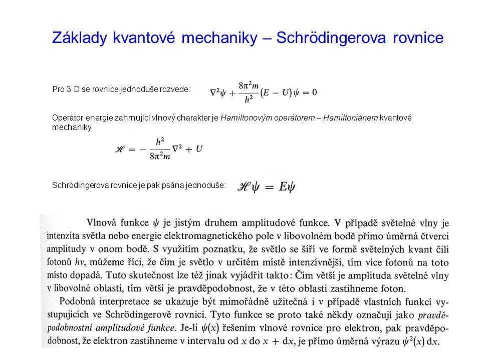 Základy kvantové mechaniky – Schrödingerova rovnice Pro 3 D se rovnice jednoduše rozvede: Operátor energie zahrnující vlnový charakter je Hamiltonovým operátorem – Hamiltoniánem kvantové mechaniky Schrödingerova rovnice je pak psána jednoduše: