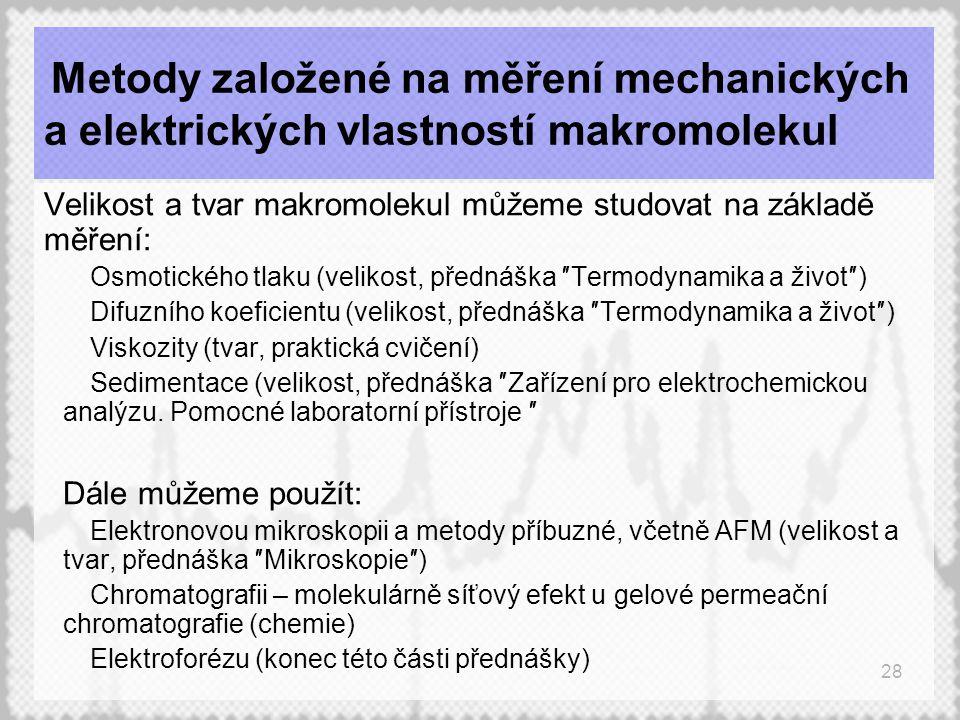 28 Metody založené na měření mechanických a elektrických vlastností makromolekul Velikost a tvar makromolekul můžeme studovat na základě měření:  Osmotického tlaku (velikost, přednáška ″Termodynamika a život″)  Difuzního koeficientu (velikost, přednáška ″Termodynamika a život″)  Viskozity (tvar, praktická cvičení)  Sedimentace (velikost, přednáška ″Zařízení pro elektrochemickou analýzu.