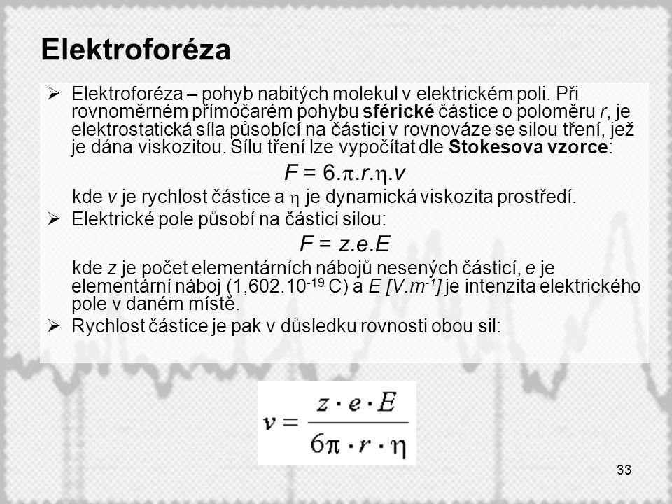 33 Elektroforéza  Elektroforéza – pohyb nabitých molekul v elektrickém poli. Při rovnoměrném přímočarém pohybu sférické částice o poloměru r, je elek