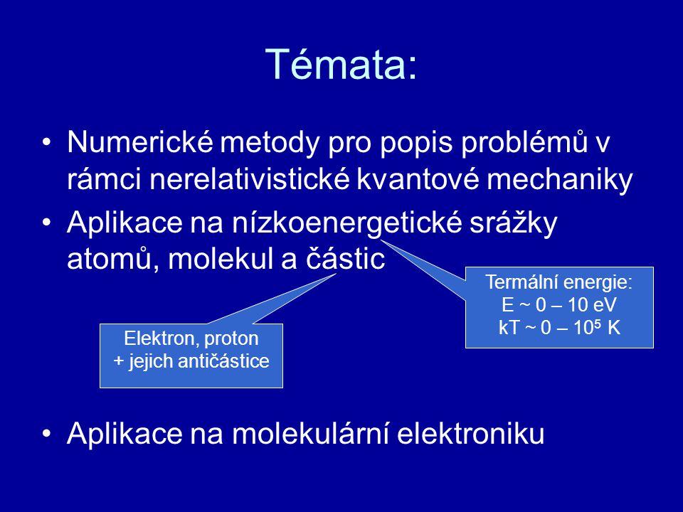 Témata: Numerické metody pro popis problémů v rámci nerelativistické kvantové mechaniky Aplikace na nízkoenergetické srážky atomů, molekul a částic Aplikace na molekulární elektroniku Termální energie: E ~ 0 – 10 eV kT ~ 0 – 10 5 K Elektron, proton + jejich antičástice