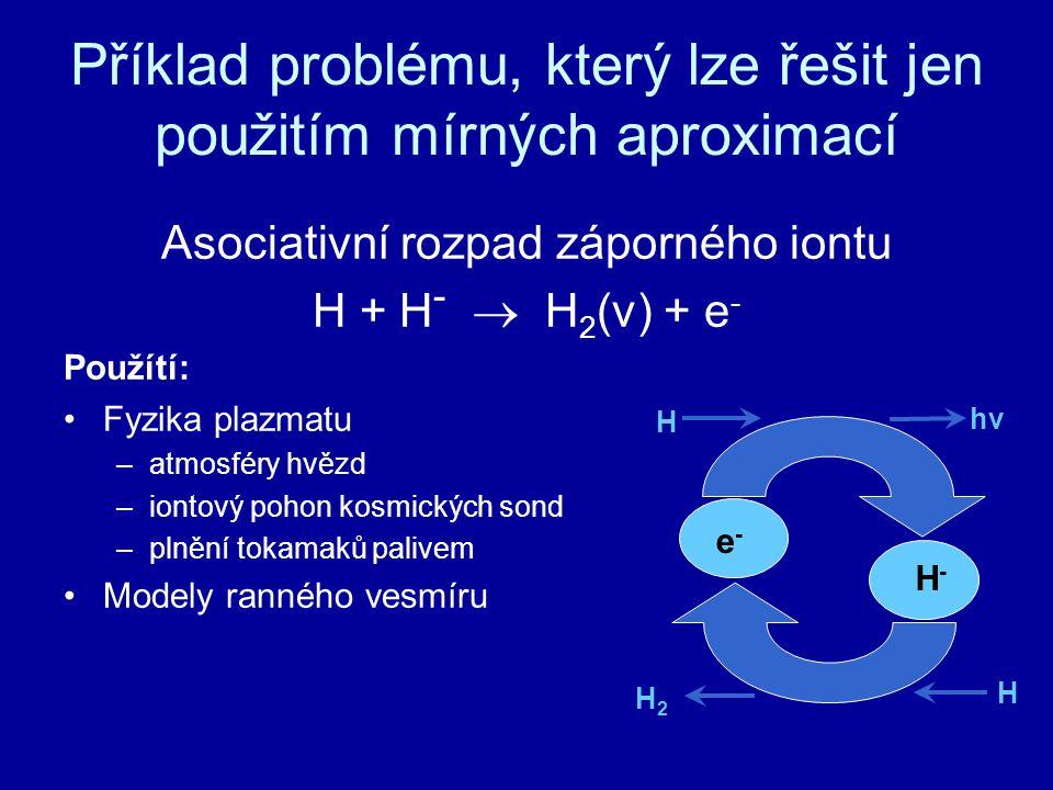 Příklad problému, který lze řešit jen použitím mírných aproximací Asociativní rozpad záporného iontu H + H -  H 2 (v) + e - Použítí: Fyzika plazmatu –atmosféry hvězd –iontový pohon kosmických sond –plnění tokamaků palivem Modely ranného vesmíru e-e- H-H- H H2H2 H hv