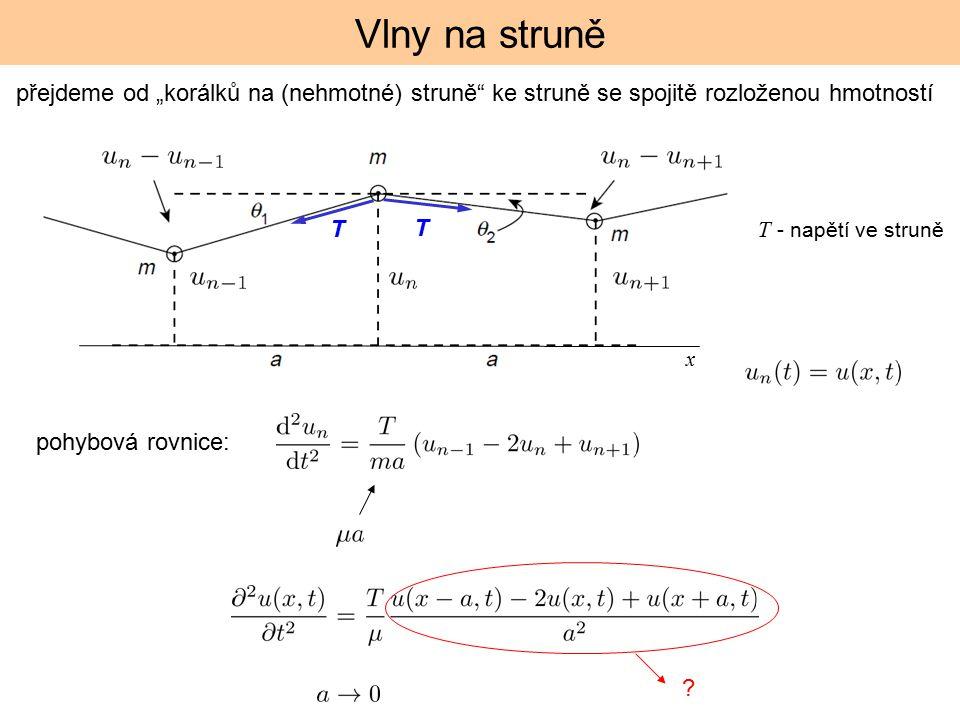 """Vlny na struně T - napětí ve struně T T pohybová rovnice: přejdeme od """"korálků na (nehmotné) struně"""" ke struně se spojitě rozloženou hmotností ? x"""