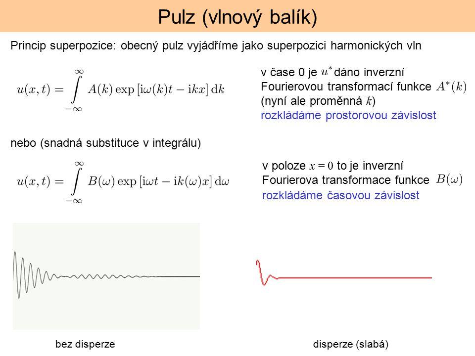 Pulz (vlnový balík) Princip superpozice: obecný pulz vyjádříme jako superpozici harmonických vln v čase 0 je dáno inverzní Fourierovou transformací funkce (nyní ale proměnná k ) rozkládáme prostorovou závislost nebo (snadná substituce v integrálu) v poloze x = 0 to je inverzní Fourierova transformace funkce rozkládáme časovou závislost bez disperze disperze (slabá)