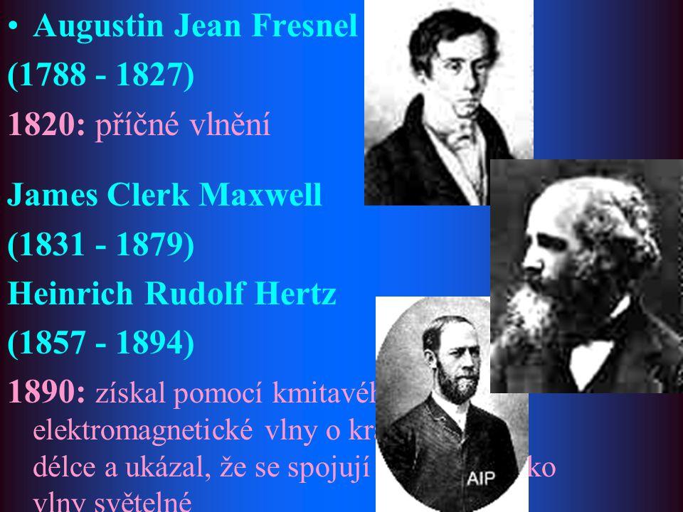 Augustin Jean Fresnel (1788 - 1827) 1820: příčné vlnění James Clerk Maxwell (1831 - 1879) Heinrich Rudolf Hertz (1857 - 1894) 1890: získal pomocí kmit