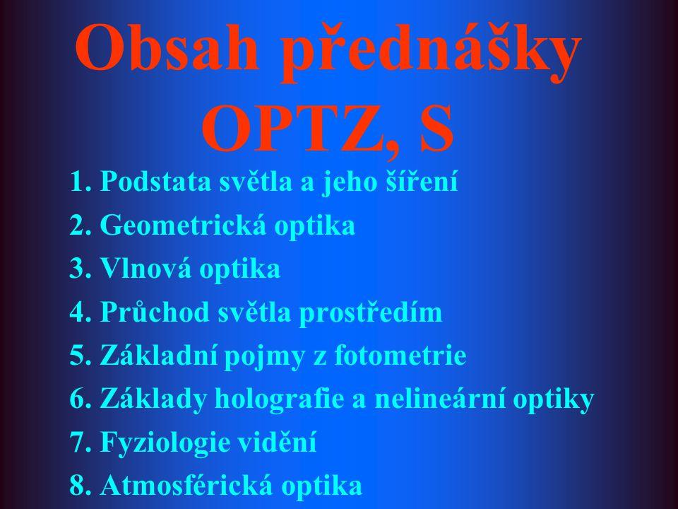 Obsah přednášky OPTZ, S 1. Podstata světla a jeho šíření 2. Geometrická optika 3. Vlnová optika 4. Průchod světla prostředím 5. Základní pojmy z fotom
