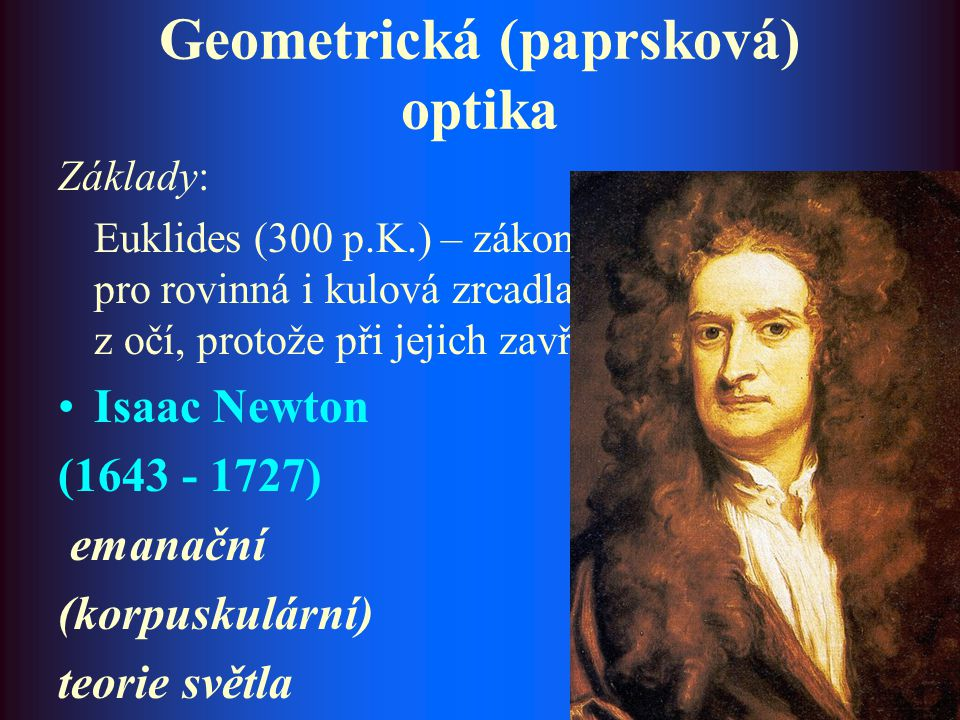 """Geometrická (paprsková) optika Základy: Euklides (300 p.K.) – zákon odrazu světla pro rovinná i kulová zrcadla (""""Světlo se šíří z očí, protože při jej"""