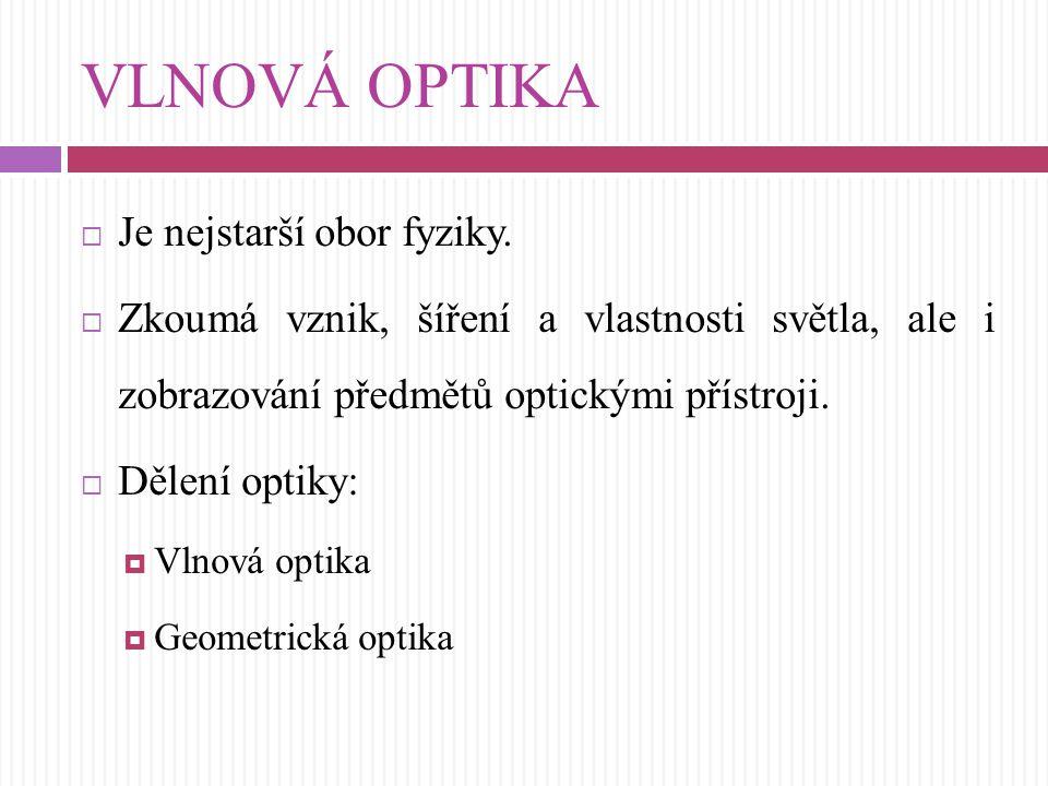VLNOVÁ OPTIKA  Je nejstarší obor fyziky.  Zkoumá vznik, šíření a vlastnosti světla, ale i zobrazování předmětů optickými přístroji.  Dělení optiky: