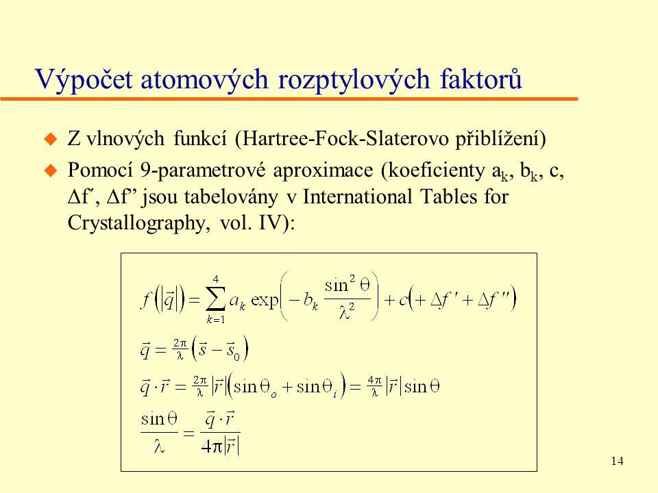 14 Výpočet atomových rozptylových faktorů u Z vlnových funkcí (Hartree-Fock-Slaterovo přiblížení)  Pomocí 9-parametrové aproximace (koeficienty a k, b k, c,  f´,  f jsou tabelovány v International Tables for Crystallography, vol.