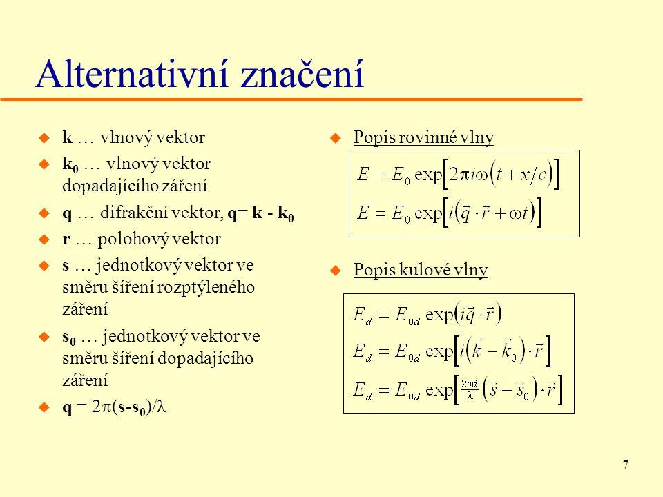 7 Alternativní značení u k … vlnový vektor u k 0 … vlnový vektor dopadajícího záření u q … difrakční vektor, q= k - k 0 u r … polohový vektor u s … jednotkový vektor ve směru šíření rozptýleného záření u s 0 … jednotkový vektor ve směru šíření dopadajícího záření  q = 2  (s-s 0 )/ u Popis rovinné vlny u Popis kulové vlny