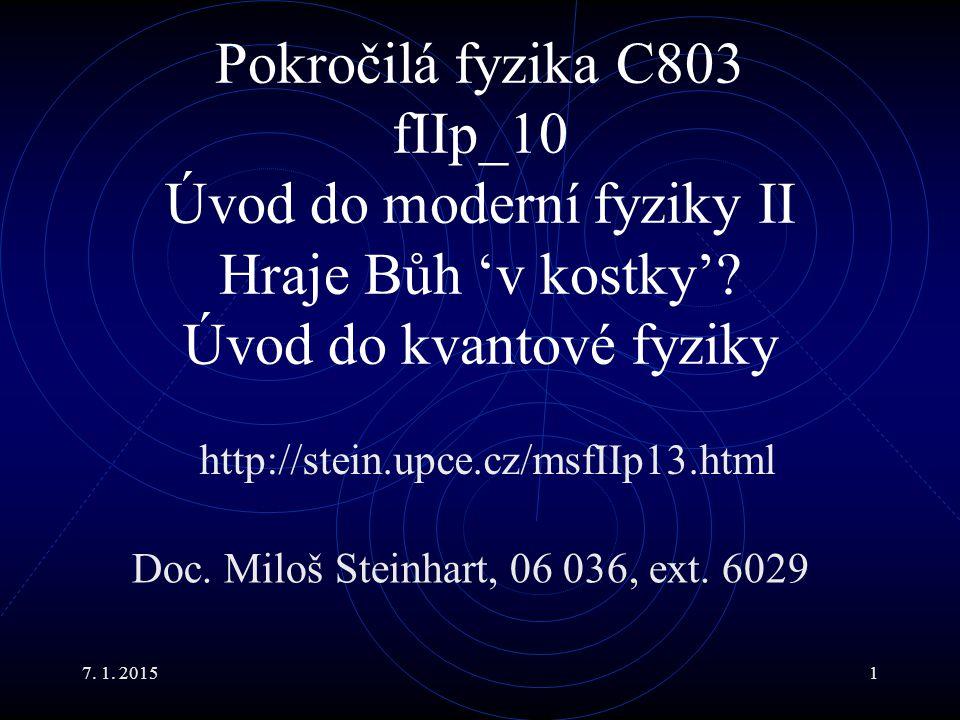 7. 1. 20151 Pokročilá fyzika C803 fIIp_10 Úvod do moderní fyziky II Hraje Bůh 'v kostky'? Úvod do kvantové fyziky Doc. Miloš Steinhart, 06 036, ext. 6
