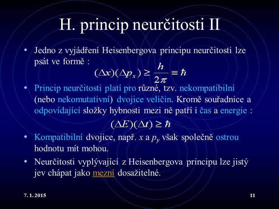 7. 1. 201511 H. princip neurčitosti II Jedno z vyjádření Heisenbergova principu neurčitosti lze psát ve formě : Princip neurčitosti platí pro různé, t