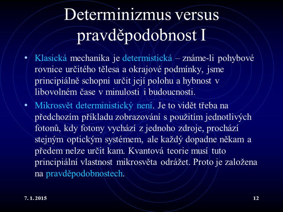 7. 1. 201512 Determinizmus versus pravděpodobnost I Klasická mechanika je determistická – známe-li pohybové rovnice určitého tělesa a okrajové podmínk
