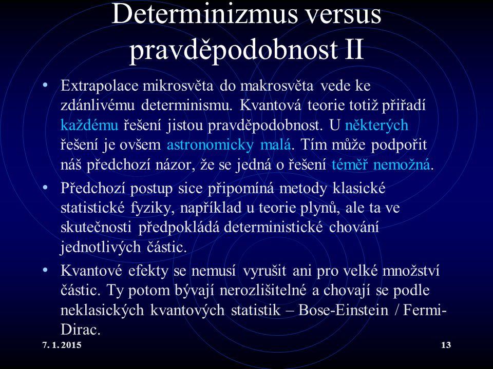 7. 1. 201513 Determinizmus versus pravděpodobnost II Extrapolace mikrosvěta do makrosvěta vede ke zdánlivému determinismu. Kvantová teorie totiž přiřa