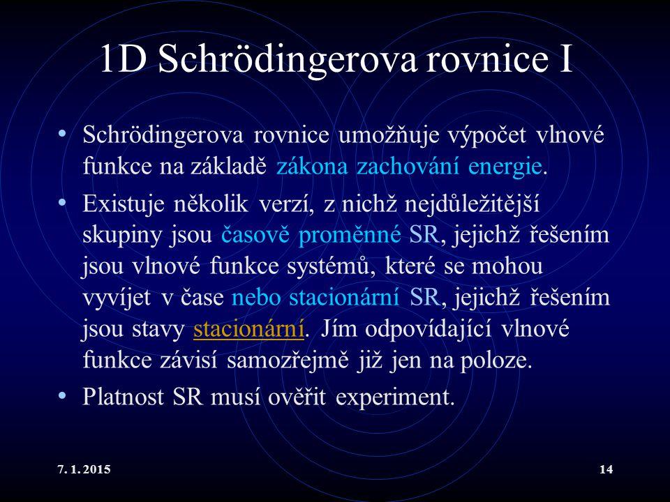 7. 1. 201514 1D Schrödingerova rovnice I Schrödingerova rovnice umožňuje výpočet vlnové funkce na základě zákona zachování energie. Existuje několik v