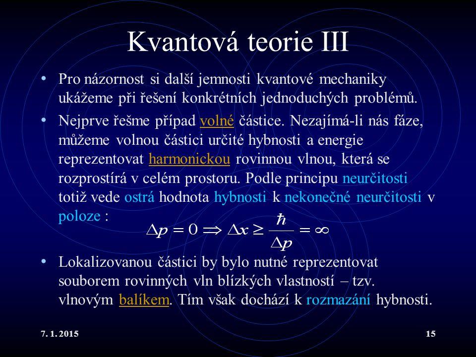 7. 1. 201515 Kvantová teorie III Pro názornost si další jemnosti kvantové mechaniky ukážeme při řešení konkrétních jednoduchých problémů. Nejprve řešm