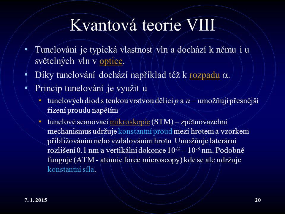 7. 1. 201520 Kvantová teorie VIII Tunelování je typická vlastnost vln a dochází k němu i u světelných vln v optice.optice Díky tunelování dochází např