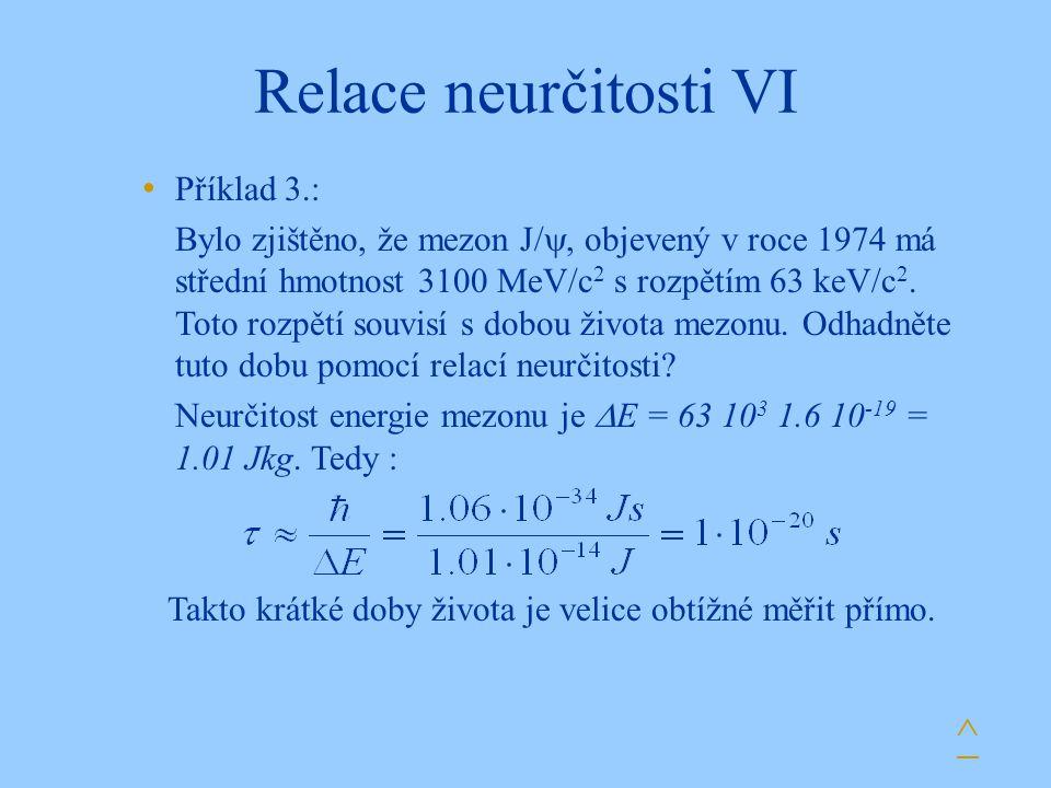 Relace neurčitosti VI ^ Příklad 3.: Bylo zjištěno, že mezon J/ , objevený v roce 1974 má střední hmotnost 3100 MeV/c 2 s rozpětím 63 keV/c 2.