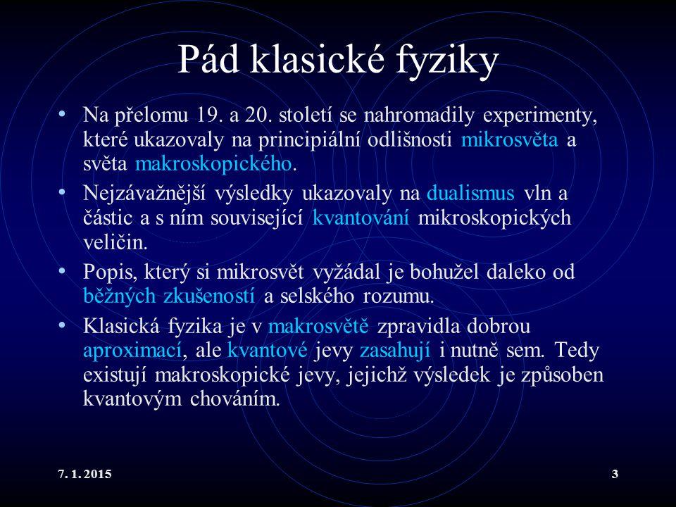 7. 1. 20153 Pád klasické fyziky Na přelomu 19. a 20. století se nahromadily experimenty, které ukazovaly na principiální odlišnosti mikrosvěta a světa