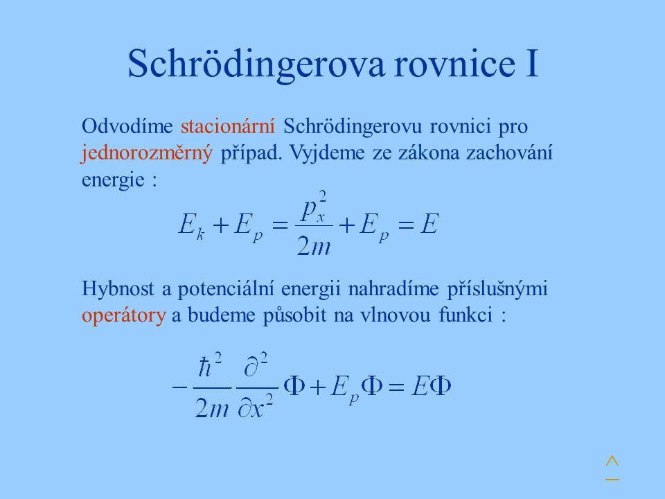 Schrödingerova rovnice I Hybnost a potenciální energii nahradíme příslušnými operátory a budeme působit na vlnovou funkci : ^ Odvodíme stacionární Schrödingerovu rovnici pro jednorozměrný případ.