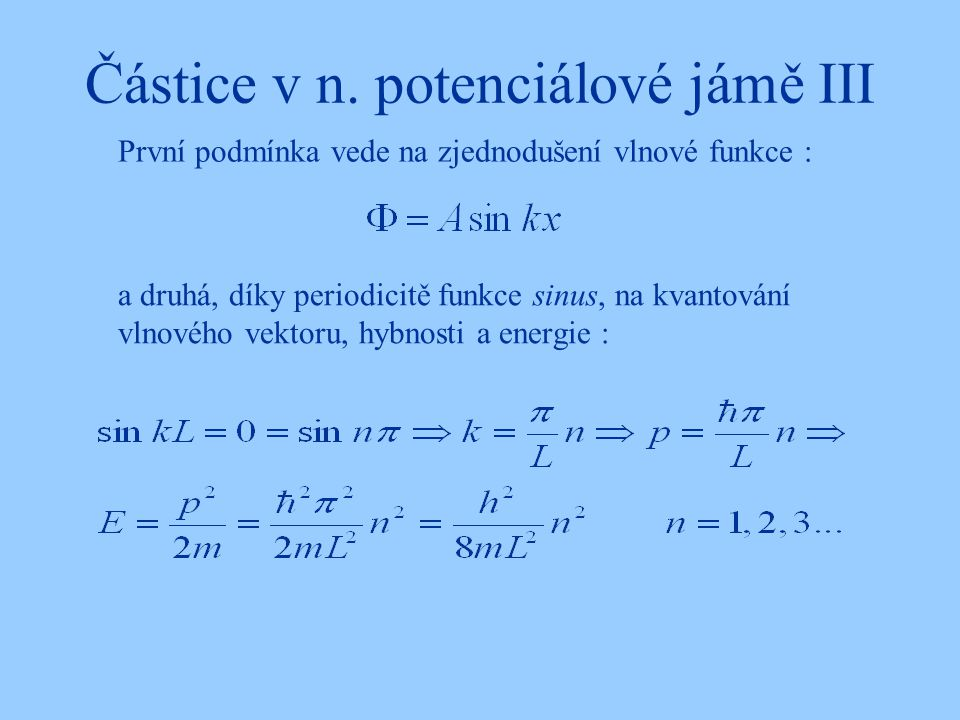 Částice v n. potenciálové jámě III a druhá, díky periodicitě funkce sinus, na kvantování vlnového vektoru, hybnosti a energie : První podmínka vede na