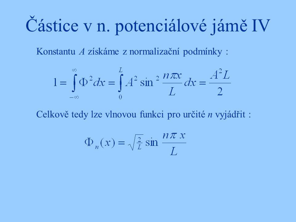 Částice v n. potenciálové jámě IV Konstantu A získáme z normalizační podmínky : Celkově tedy lze vlnovou funkci pro určité n vyjádřit :
