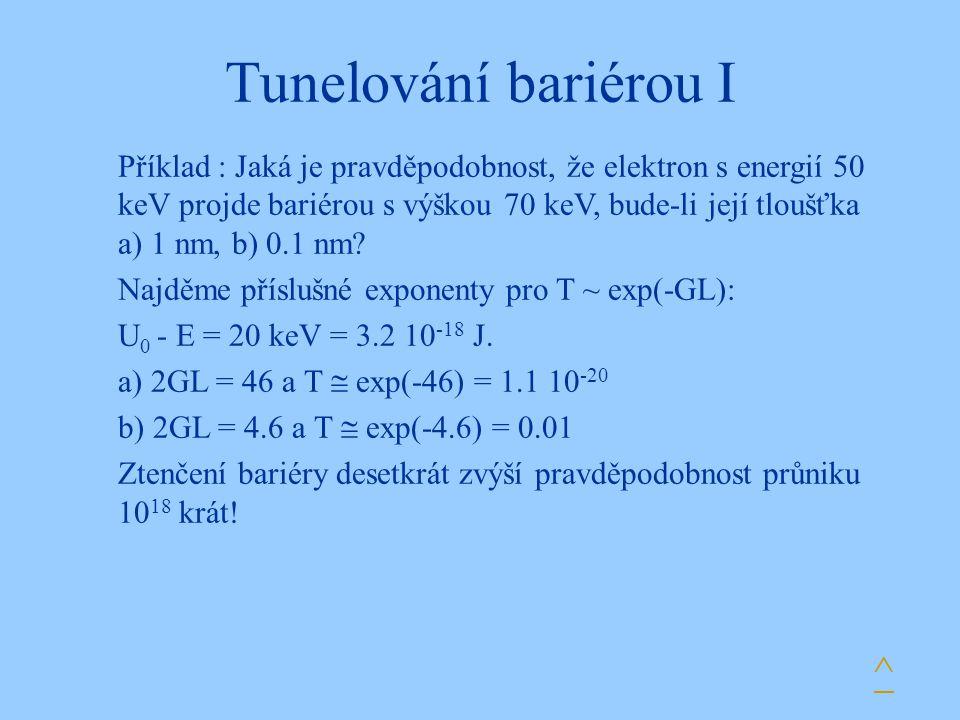 Tunelování bariérou I Příklad : Jaká je pravděpodobnost, že elektron s energií 50 keV projde bariérou s výškou 70 keV, bude-li její tloušťka a) 1 nm, b) 0.1 nm.