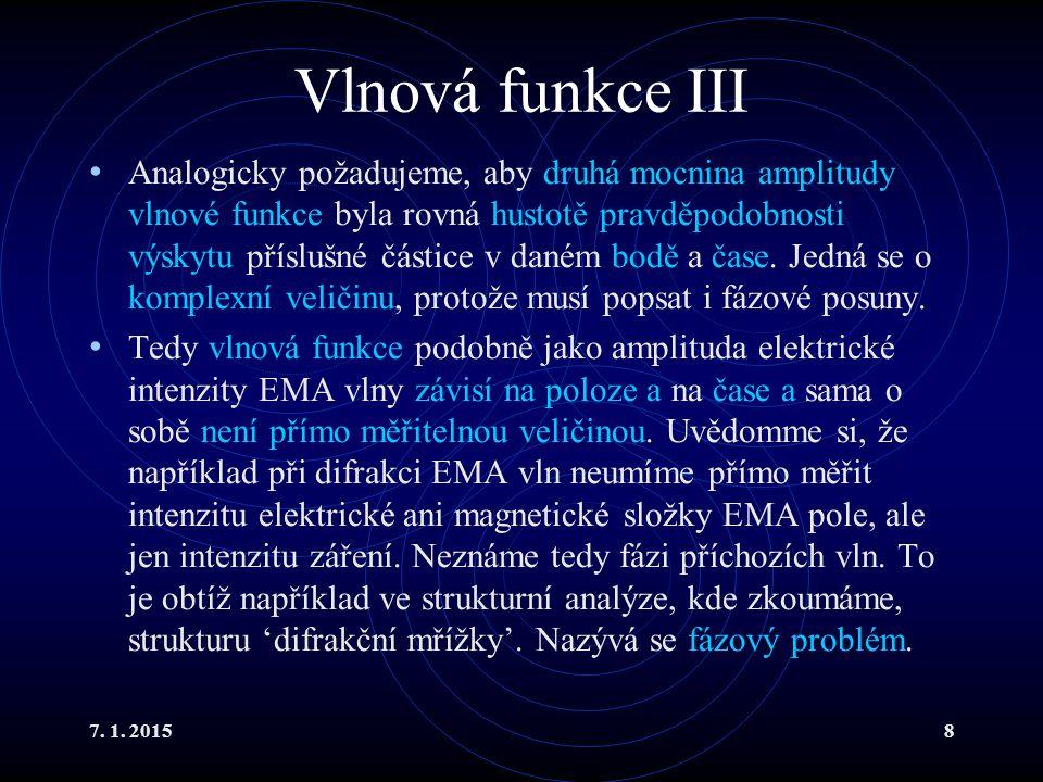 7. 1. 20158 Vlnová funkce III Analogicky požadujeme, aby druhá mocnina amplitudy vlnové funkce byla rovná hustotě pravděpodobnosti výskytu příslušné č