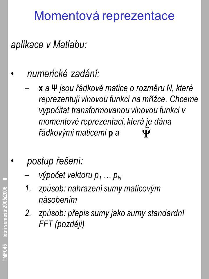 TMF045 letní semestr 2005/2006 II Momentová reprezentace aplikace v Matlabu: numerické zadání: – x a Ψ jsou řádkové matice o rozměru N, které reprezen