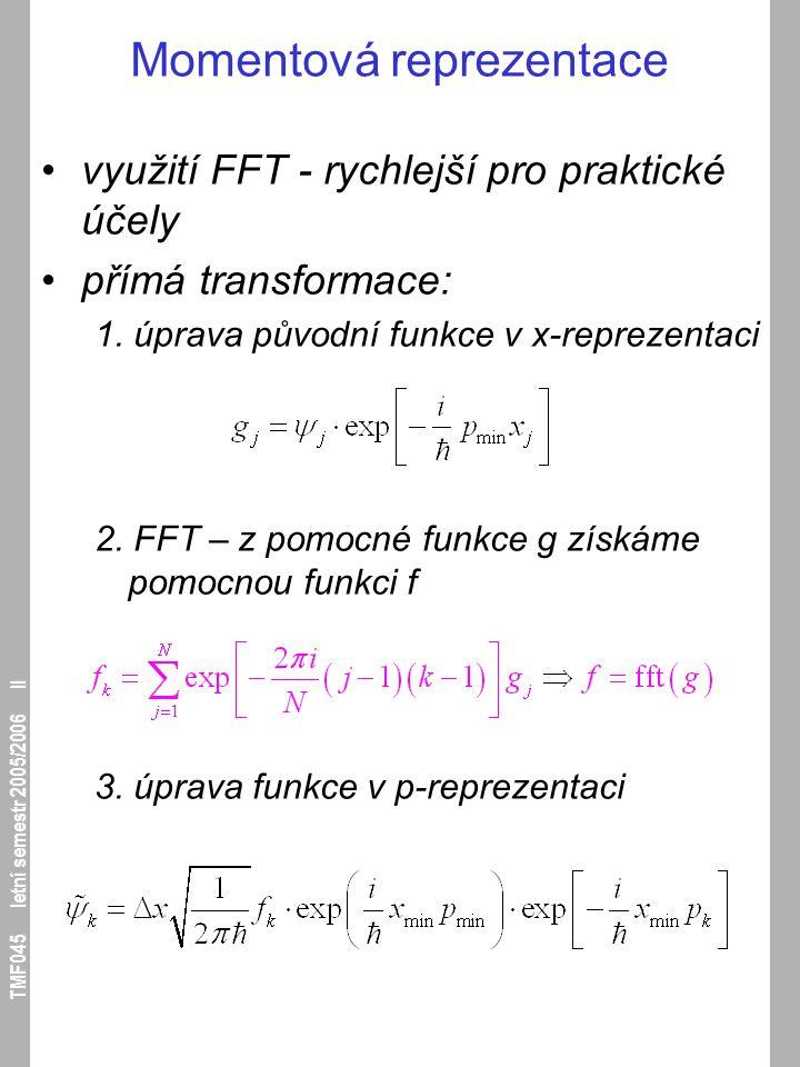 TMF045 letní semestr 2005/2006 II Momentová reprezentace využití FFT - rychlejší pro praktické účely přímá transformace: 1. úprava původní funkce v x-
