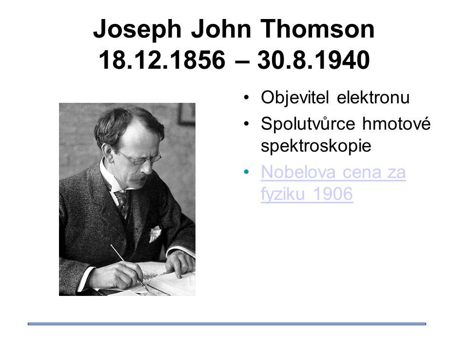 Joseph John Thomson 18.12.1856 – 30.8.1940 Objevitel elektronu Spolutvůrce hmotové spektroskopie Nobelova cena za fyziku 1906Nobelova cena za fyziku 1906