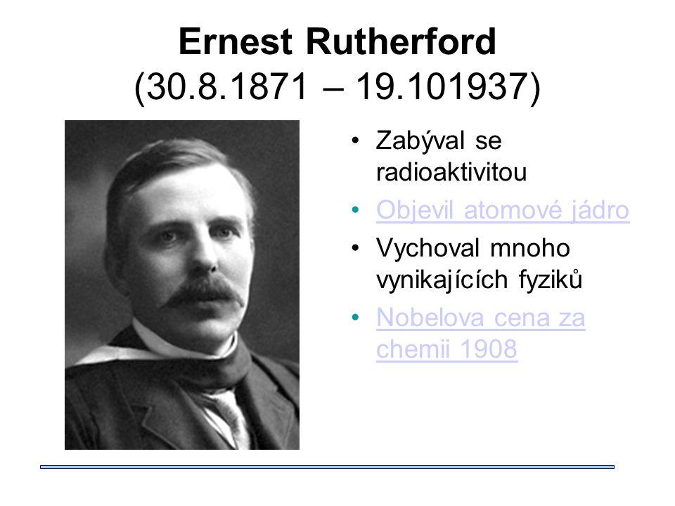 Ernest Rutherford (30.8.1871 – 19.101937) Zabýval se radioaktivitou Objevil atomové jádro Vychoval mnoho vynikajících fyziků Nobelova cena za chemii 1908Nobelova cena za chemii 1908