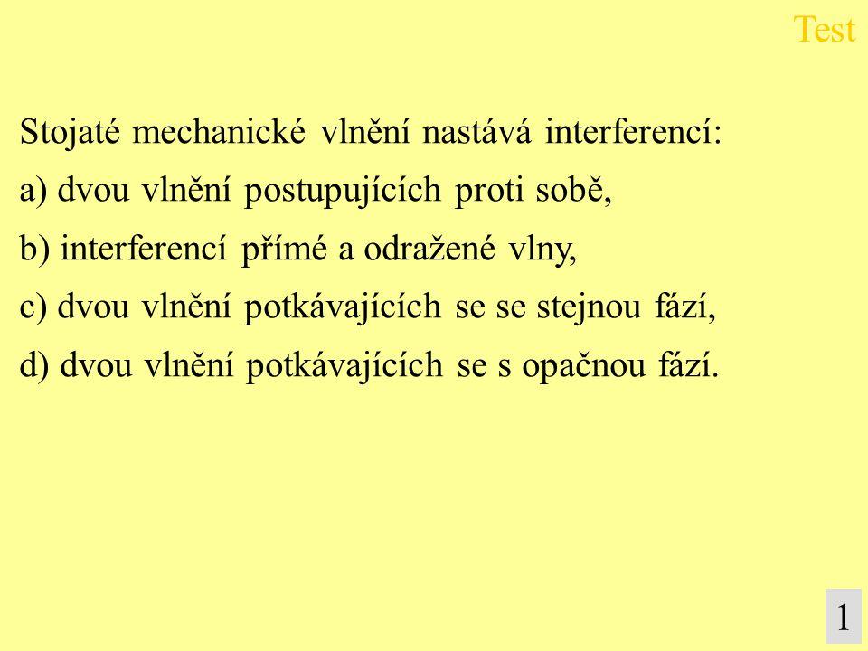 Stojaté mechanické vlnění nastává interferencí: a) dvou vlnění postupujících proti sobě, b) interferencí přímé a odražené vlny, c) dvou vlnění potkáva