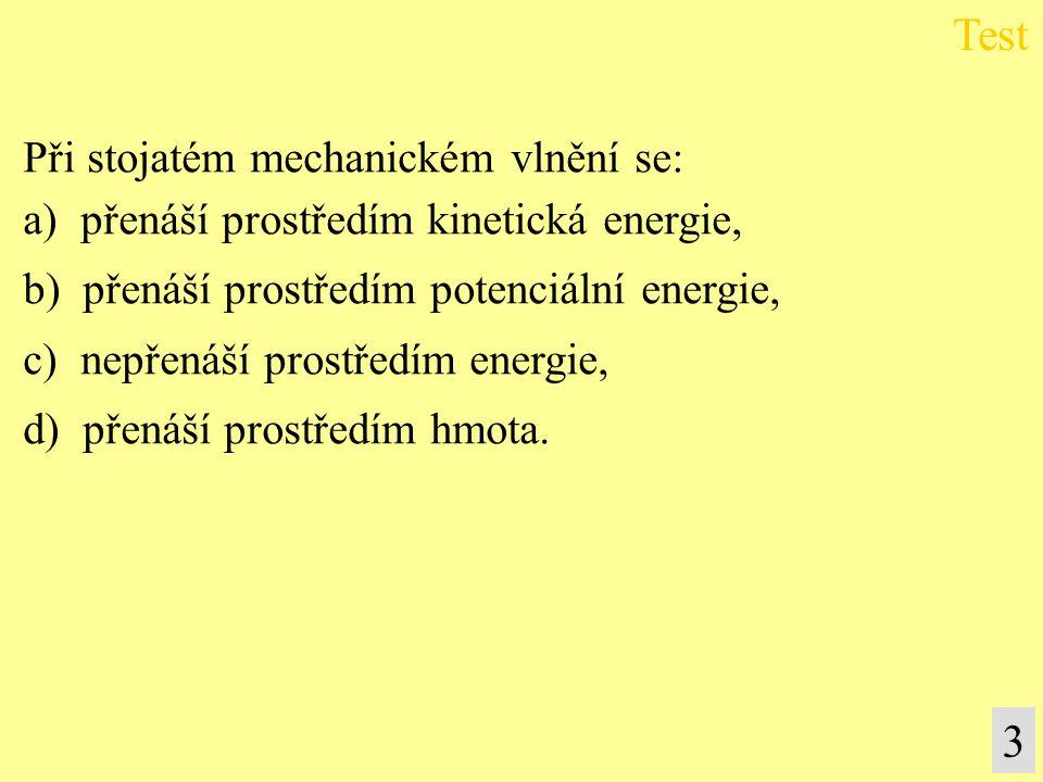 3 Při stojatém mechanickém vlnění se: a) přenáší prostředím kinetická energie, b) přenáší prostředím potenciální energie, c) nepřenáší prostředím ener