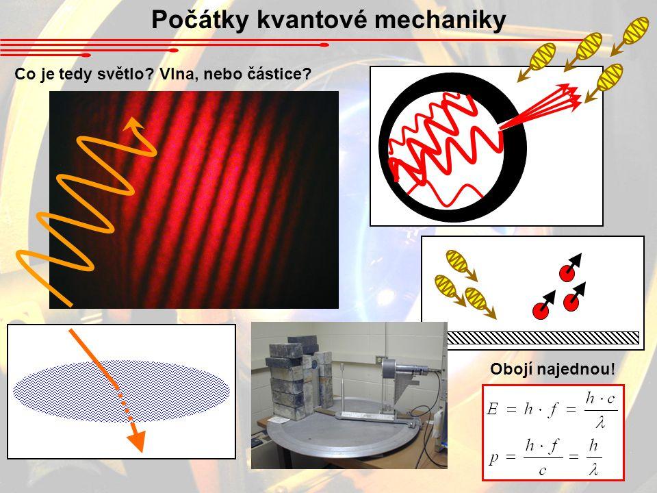 Počátky kvantové mechaniky Co je tedy světlo? Vlna, nebo částice? Obojí najednou!