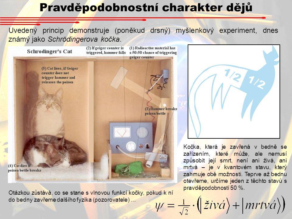 Pravděpodobnostní charakter dějů Uvedený princip demonstruje (poněkud drsný) myšlenkový experiment, dnes známý jako Schrödingerova kočka.