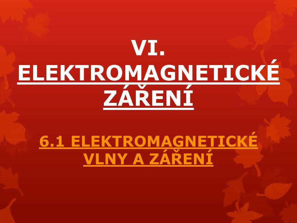 VI. ELEKTROMAGNETICKÉ ZÁŘENÍ 6.1 ELEKTROMAGNETICKÉ VLNY A ZÁŘENÍ